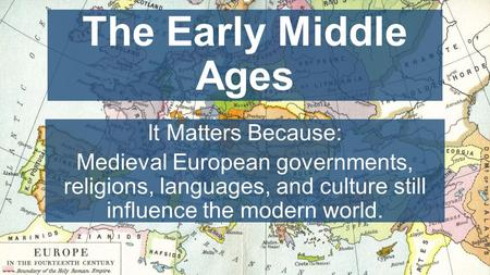 Chapter 10, Lesson 1 The Early Middle Ages It Matters Because: Medieval European governments, religions, languages, and culture still influence the modern.