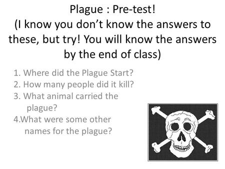 Plague : Pre-test! (I know you don't know the answers to these, but try! You will know the answers by the end of class) 1. Where did the Plague Start?