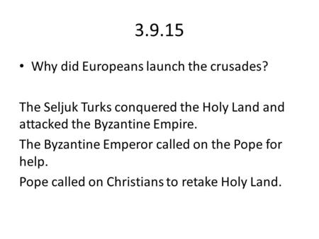 3.9.15 Why did Europeans launch the crusades? The Seljuk Turks conquered the Holy Land and attacked the Byzantine Empire. The Byzantine Emperor called.
