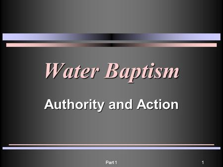 Part 11 Water Baptism Authority and Action. Part 12 He who believes and is baptized will be saved; but he who does not believe will be condemned. Mark.