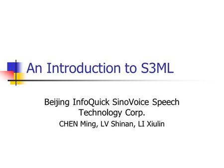 An Introduction to S3ML Beijing InfoQuick SinoVoice Speech Technology Corp. CHEN Ming, LV Shinan, LI Xiulin.
