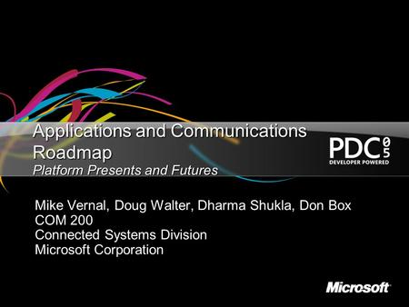 Applications and Communications Roadmap Platform Presents and Futures Mike Vernal, Doug Walter, Dharma Shukla, Don Box COM 200 Connected Systems Division.