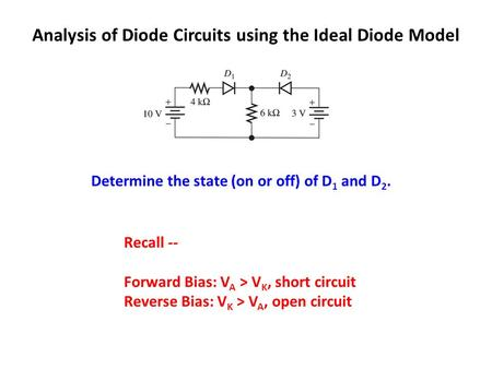 Analysis of Diode Circuits using the Ideal Diode Model Determine the state (on or off) of D 1 and D 2. Recall -- Forward Bias: V A > V K, short circuit.