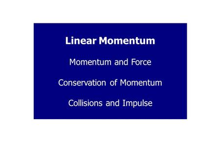 Linear Momentum Momentum and Force Conservation of Momentum Collisions and Impulse.