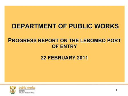 1 DEPARTMENT OF PUBLIC WORKS P ROGRESS REPORT ON THE LEBOMBO PORT OF ENTRY 22 FEBRUARY 2011.