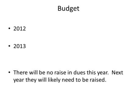 Budget 2012 2013 There will be no raise in dues this year. Next year they will likely need to be raised.