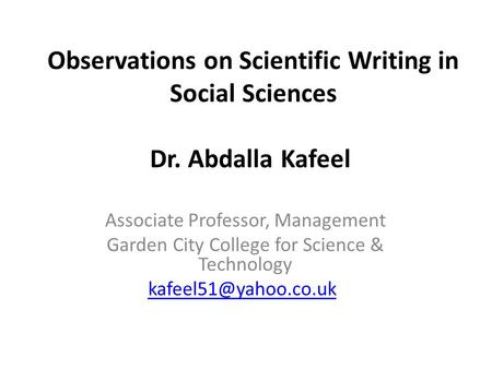 Observations on Scientific Writing in Social Sciences Dr. Abdalla Kafeel Associate Professor, Management Garden City College for Science & Technology