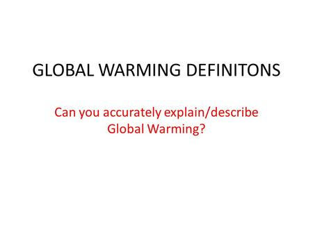 GLOBAL WARMING DEFINITONS Can you accurately explain/describe Global Warming?