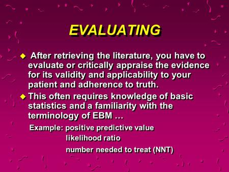 EVALUATING u After retrieving the literature, you have to evaluate or critically appraise the evidence for its validity and applicability to your patient.