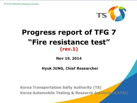 "Progress report of TFG 7 ""Fire resistance test"" (rev.1) Nov 19, 2014 Korea Transportation Safty Authority (TS) Korea Automobile Testing & Research Institute."