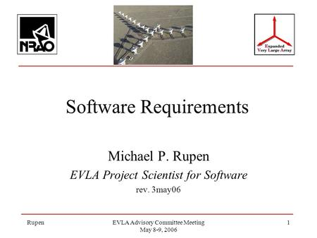 RupenEVLA Advisory Committee Meeting May 8-9, 2006 1 Software Requirements Michael P. Rupen EVLA Project Scientist for Software rev. 3may06.