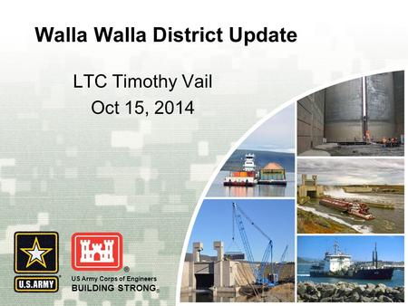 US Army Corps of Engineers BUILDING STRONG ® Walla Walla District Update LTC Timothy Vail Oct 15, 2014.