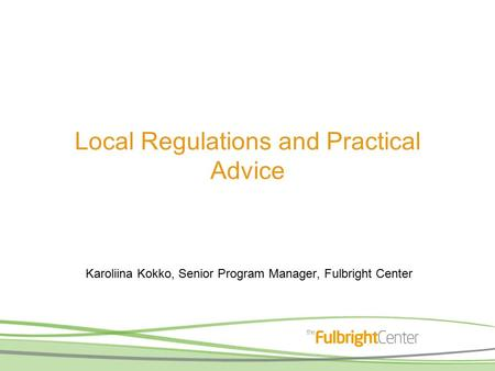 Local Regulations and Practical Advice Karoliina Kokko, Senior Program Manager, Fulbright Center.