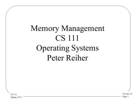 Lecture 10 Page 1 CS 111 Spring 2015 Memory Management CS 111 Operating Systems Peter Reiher.
