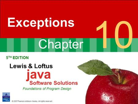 Chapter 10 Exceptions 5 TH EDITION Lewis & Loftus java Software Solutions Foundations of Program Design © 2007 Pearson Addison-Wesley. All rights reserved.
