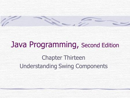 Java Programming, Second Edition Chapter Thirteen Understanding Swing Components.
