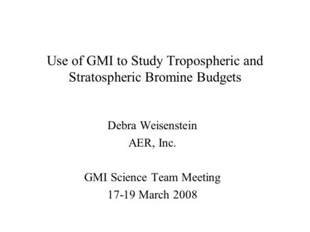 Use of GMI to Study Tropospheric and Stratospheric Bromine Budgets Debra Weisenstein AER, Inc. GMI Science Team Meeting 17-19 March 2008.