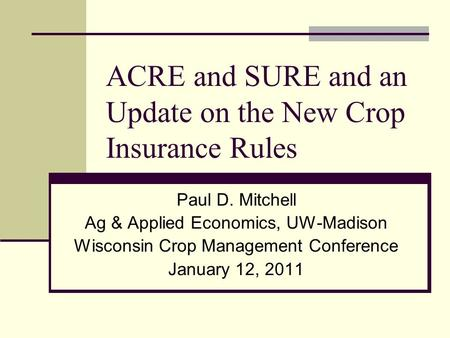 ACRE and SURE and an Update on the New Crop Insurance Rules Paul D. Mitchell Ag & Applied Economics, UW-Madison Wisconsin Crop Management Conference January.