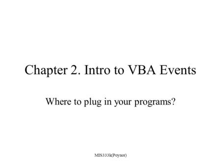 MIS333k(Poynor) Chapter 2. Intro to VBA Events Where to plug in your programs?