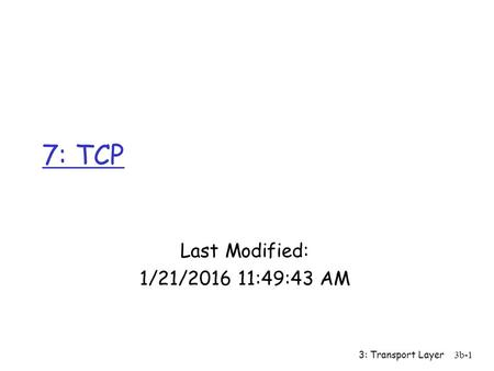 7: TCP Last Modified: 4/26/2017 1:52:15 PM 3: Transport Layer.