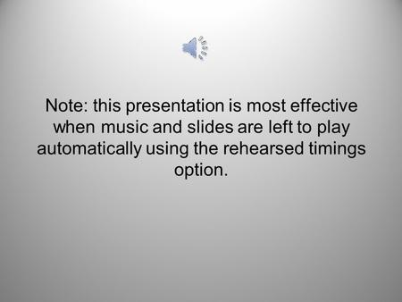 Note: this presentation is most effective when music and slides are left to play automatically using the rehearsed timings option.