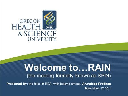 Welcome to…RAIN (the meeting formerly known as SPIN) Presented by: the folks in RDA, with today's emcee, Arundeep Pradhan Date: March 17, 2011.