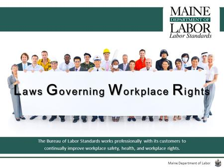 Maine Department of Labor L aws G overning W orkplace R ights The Bureau of Labor Standards works professionally with its customers to continually improve.