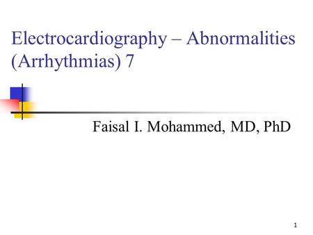 1 Electrocardiography – Abnormalities (Arrhythmias) 7 Faisal I. Mohammed, MD, PhD.