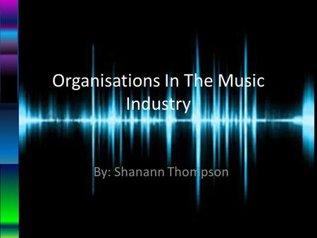 Organisations In The Music Industry By: Shanann Thompson.