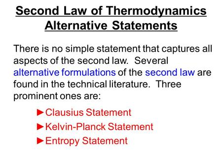 Second Law of Thermodynamics Alternative Statements ►Clausius Statement ►Kelvin-Planck Statement ►Entropy Statement There is no simple statement that captures.