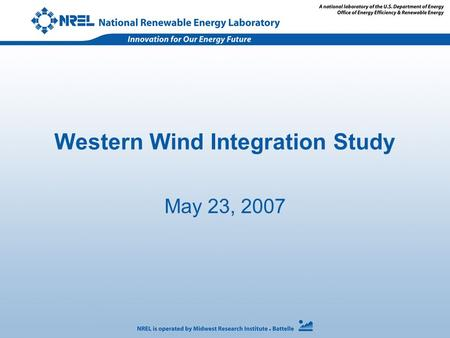 Western Wind Integration Study May 23, 2007. Agenda 10:00am - Introductions 10:15 –Overview of study - NREL –Analysis to be conducted and examples of.