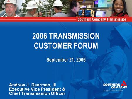 2006 TRANSMISSION CUSTOMER FORUM September 21, 2006 Andrew J. Dearman, III Executive Vice President & Chief Transmission Officer.