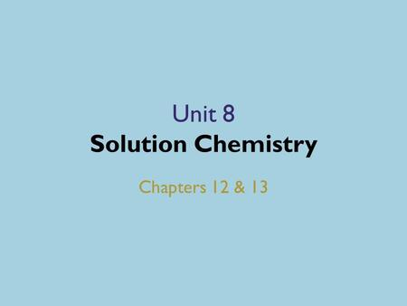 Unit 8 Solution Chemistry Chapters 12 & 13. SOLUTIONS Chapter 12.