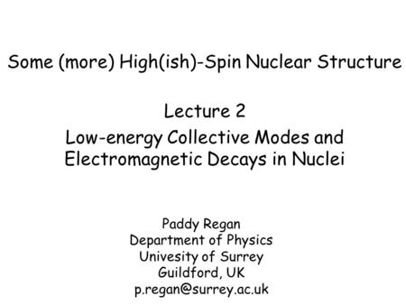 Some (more) High(ish)-Spin Nuclear Structure Paddy Regan Department of Physics Univesity of Surrey Guildford, UK Lecture 2 Low-energy.