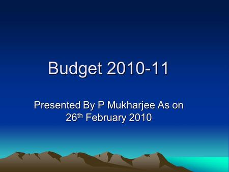 Budget 2010-11 Presented By P Mukharjee As on 26 th February 2010.