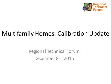 Multifamily Homes: Calibration Update Regional Technical Forum December 8 th, 2015.