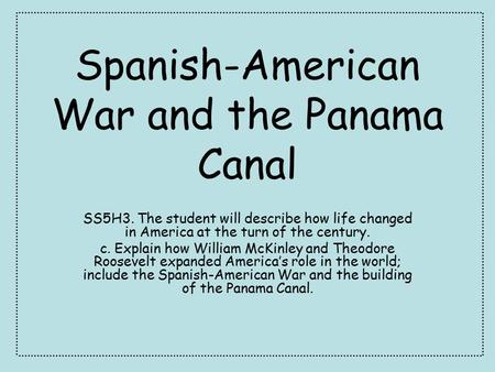 Spanish-American War and the Panama Canal SS5H3. The student will describe how life changed in America at the turn of the century. c. Explain how William.