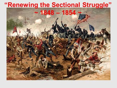 """Renewing the Sectional Struggle"" ~ 1848 – 1854 ~."