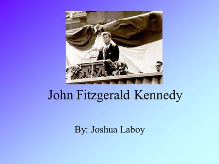 John Fitzgerald Kennedy By: Joshua Laboy. Background Kennedy was on March 29, 917 in Massachusetts and grew up in the out skirts of Brooklyn, New York.