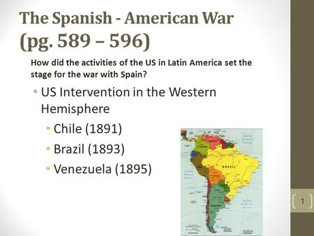 The Spanish - American War (pg. 589 – 596) How did the activities of the US in Latin America set the stage for the war with Spain? US Intervention in the.