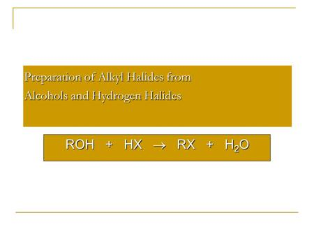 Preparation of Alkyl Halides from Alcohols and Hydrogen Halides ROH + HX  RX + H 2 O.