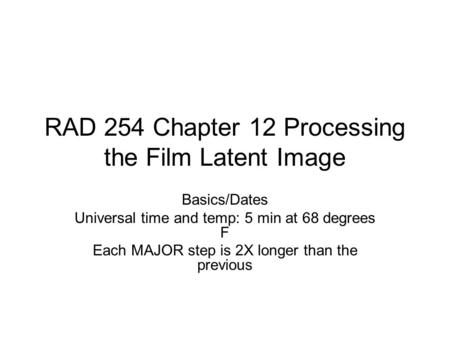RAD 254 Chapter 12 Processing the Film Latent Image Basics/Dates Universal time and temp: 5 min at 68 degrees F Each MAJOR step is 2X longer than the previous.