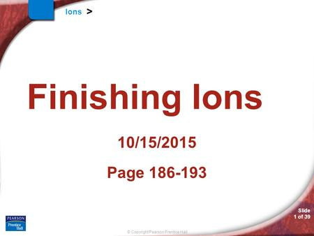 Slide 1 of 39 © Copyright Pearson Prentice Hall Ions > Finishing Ions 10/15/2015 Page 186-193.
