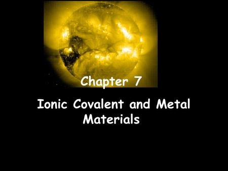 Chapter 7 Ionic Covalent and Metal Materials. Types of Atoms Ionic Compounds: Covalent (Molecular Compounds): Metallic Solids: Ions (Ca+ions & Anions)