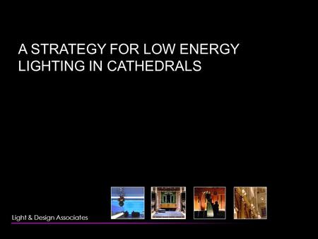 A STRATEGY FOR LOW ENERGY LIGHTING IN CATHEDRALS Light & Design Associates.