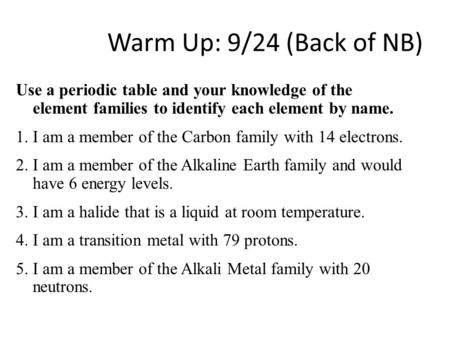 Warm Up: 9/24 (Back of NB) Use a periodic table and your knowledge of the element families to identify each element by name. 1. I am a member of the Carbon.