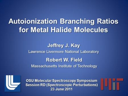 Autoionization Branching Ratios for Metal Halide Molecules Jeffrey J. Kay Lawrence Livermore National Laboratory Jeffrey J. Kay Lawrence Livermore National.
