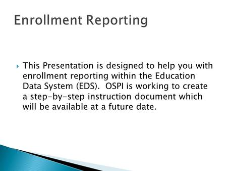  This Presentation is designed to help you with enrollment reporting within the Education Data System (EDS). OSPI is working to create a step-by-step.