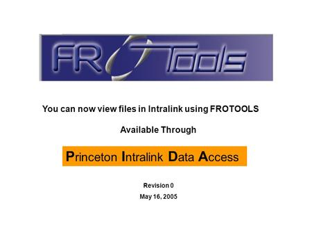 P rinceton I ntralink D ata A ccess Available Through You can now view files in Intralink using FROTOOLS Revision 0 May 16, 2005.
