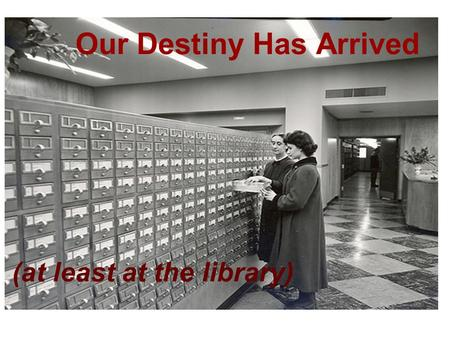Our Destiny Has Arrived (at least at the library).